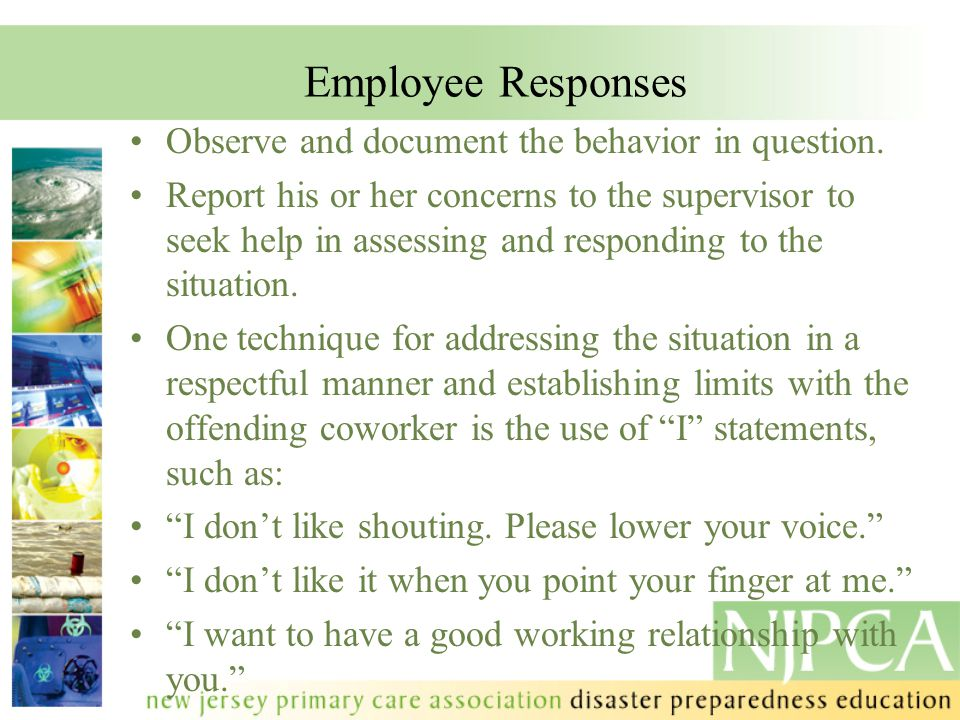 Employee Responses Observe and document the behavior in question. Report his or her concerns to the supervisor to seek help in assessing and respondin