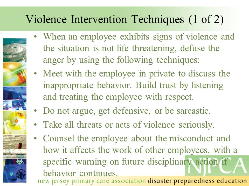 Violence Intervention Techniques (1 of 2) When an employee exhibits signs of violence and the situation is not life threatening, defuse the anger by u