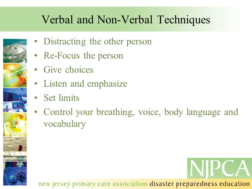Verbal and Non-Verbal Techniques Distracting the other person Re-Focus the person Give choices Listen and emphasize Set limits Control your breathing,