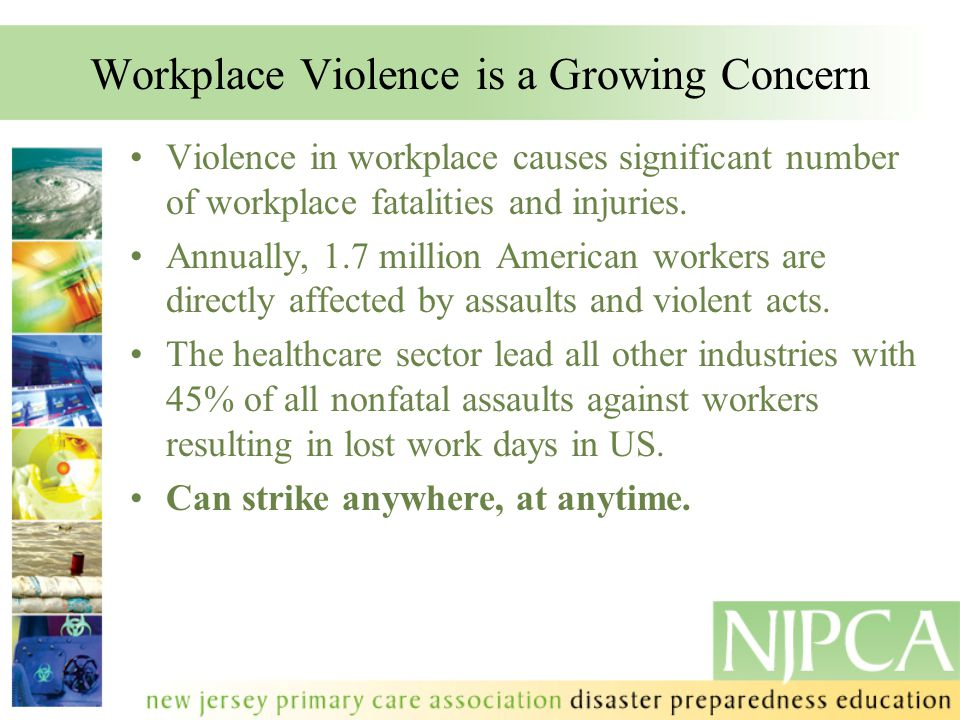 Workplace Violence is a Growing Concern Violence in workplace causes significant number of workplace fatalities and injuries. Annually, 1.7 million Am