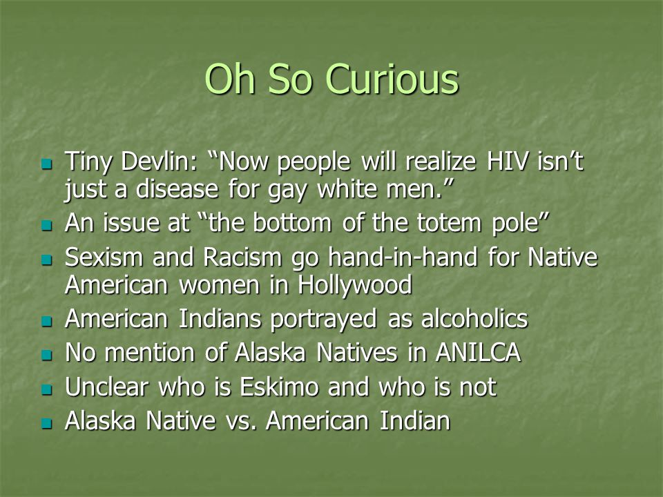 Oh So Curious Tiny Devlin: Now people will realize HIV isn't just a disease for gay white men. Tiny Devlin: Now people will realize HIV isn't just a disease for gay white men. An issue at the bottom of the totem pole An issue at the bottom of the totem pole Sexism and Racism go hand-in-hand for Native American women in Hollywood Sexism and Racism go hand-in-hand for Native American women in Hollywood American Indians portrayed as alcoholics American Indians portrayed as alcoholics No mention of Alaska Natives in ANILCA No mention of Alaska Natives in ANILCA Unclear who is Eskimo and who is not Unclear who is Eskimo and who is not Alaska Native vs.