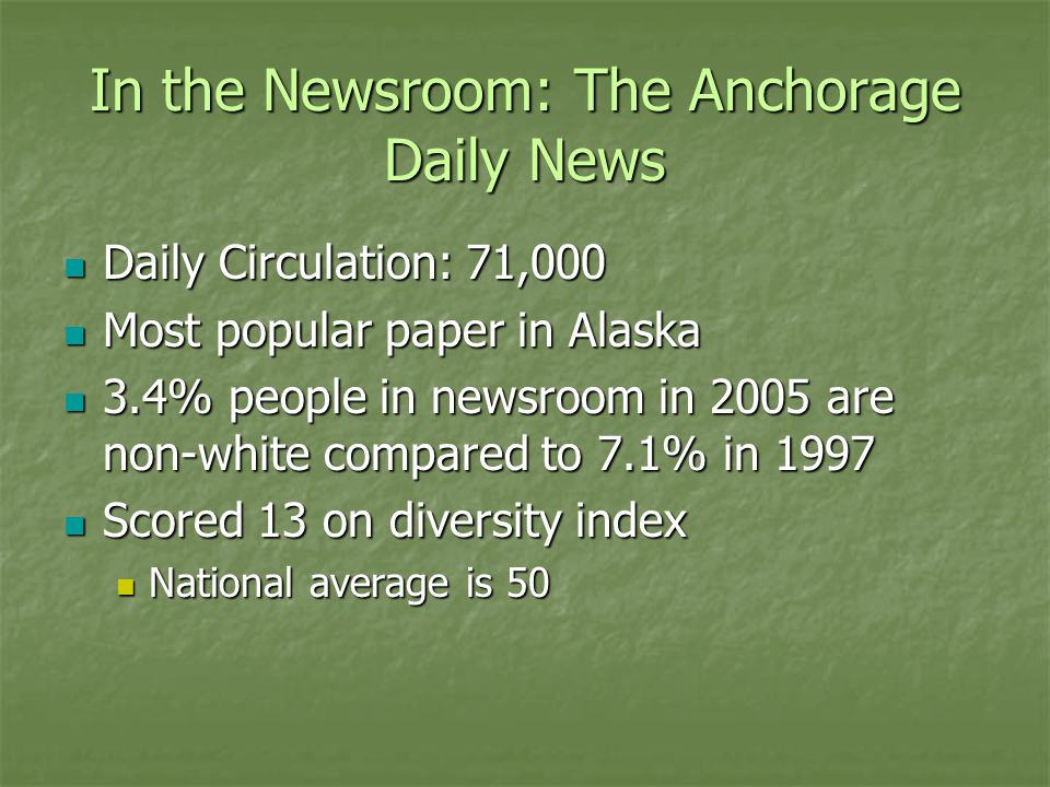In the Newsroom: The Anchorage Daily News Daily Circulation: 71,000 Daily Circulation: 71,000 Most popular paper in Alaska Most popular paper in Alaska 3.4% people in newsroom in 2005 are non-white compared to 7.1% in 1997 3.4% people in newsroom in 2005 are non-white compared to 7.1% in 1997 Scored 13 on diversity index Scored 13 on diversity index National average is 50 National average is 50