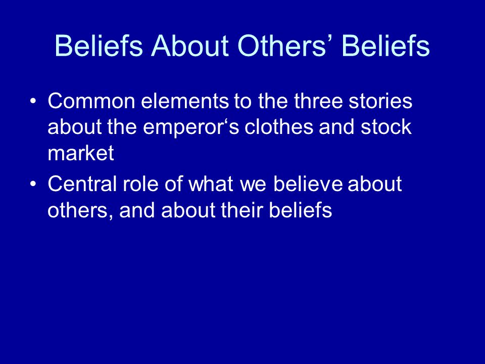 Beliefs About Others' Beliefs Common elements to the three stories about the emperor's clothes and stock market Central role of what we believe about