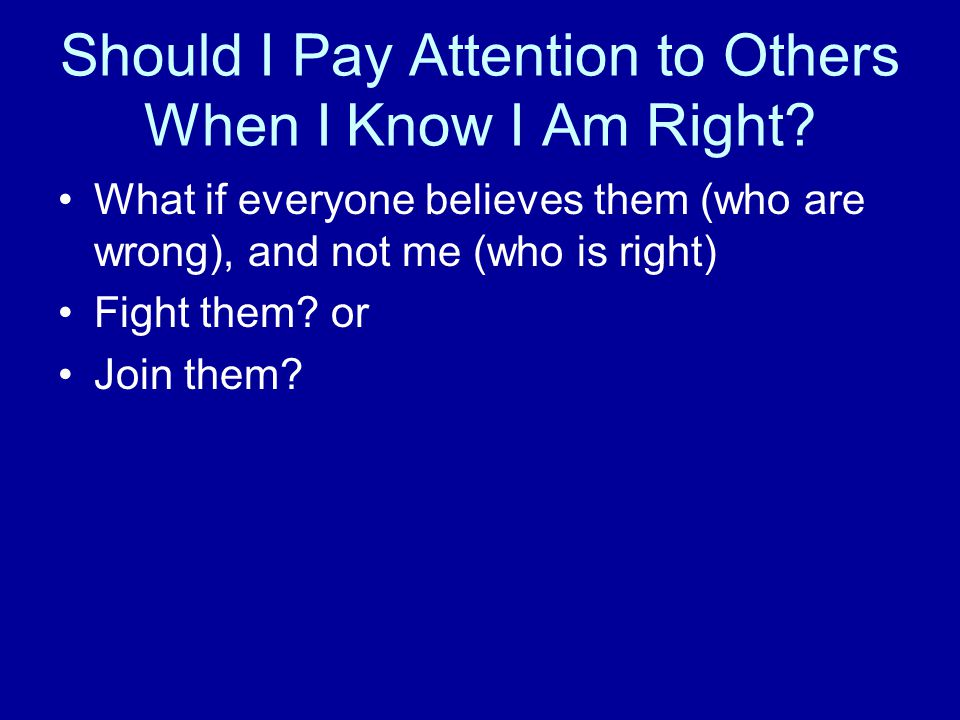 Should I Pay Attention to Others When I Know I Am Right.