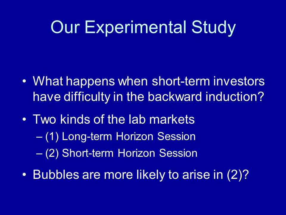 Our Experimental Study What happens when short-term investors have difficulty in the backward induction? Two kinds of the lab markets –(1) Long-term H