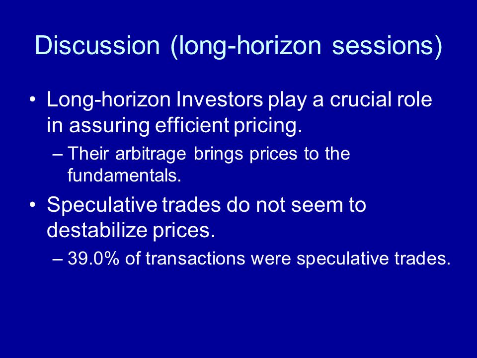 Discussion (long-horizon sessions) Long-horizon Investors play a crucial role in assuring efficient pricing. –Their arbitrage brings prices to the fun