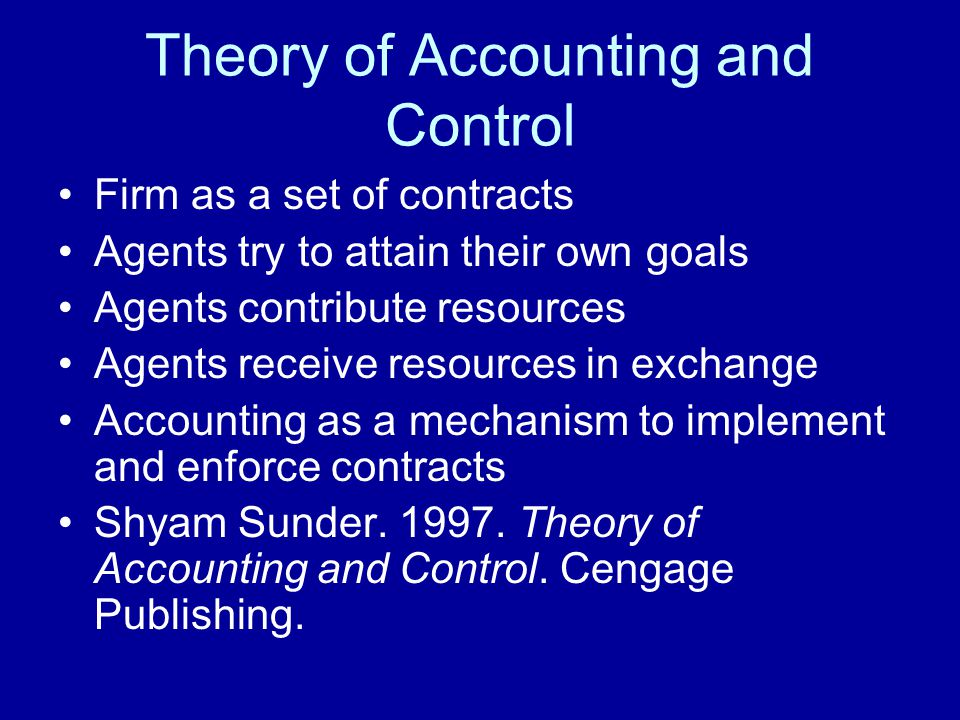 Theory of Accounting and Control Firm as a set of contracts Agents try to attain their own goals Agents contribute resources Agents receive resources
