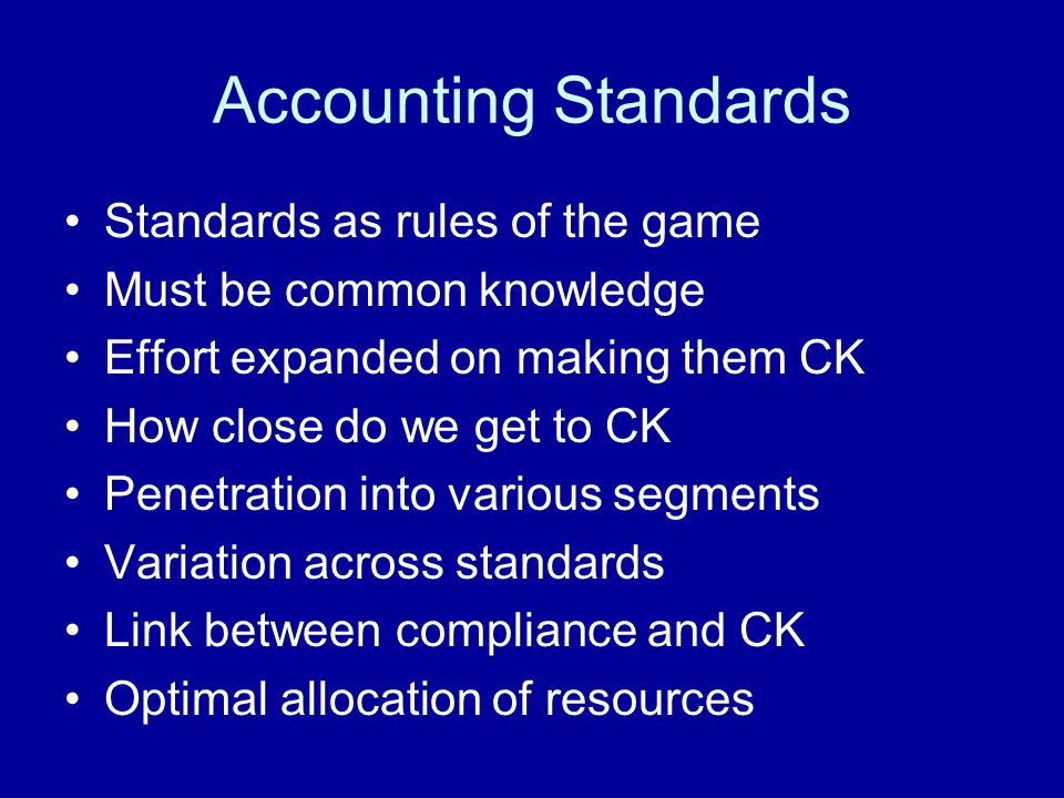 Accounting Standards Standards as rules of the game Must be common knowledge Effort expanded on making them CK How close do we get to CK Penetration i