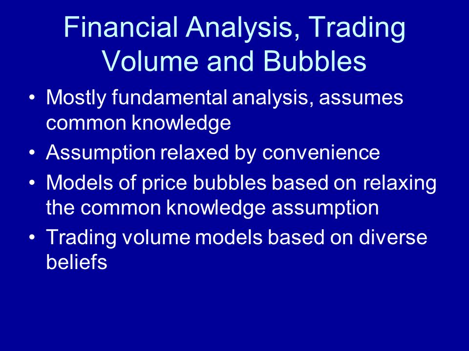 Financial Analysis, Trading Volume and Bubbles Mostly fundamental analysis, assumes common knowledge Assumption relaxed by convenience Models of price