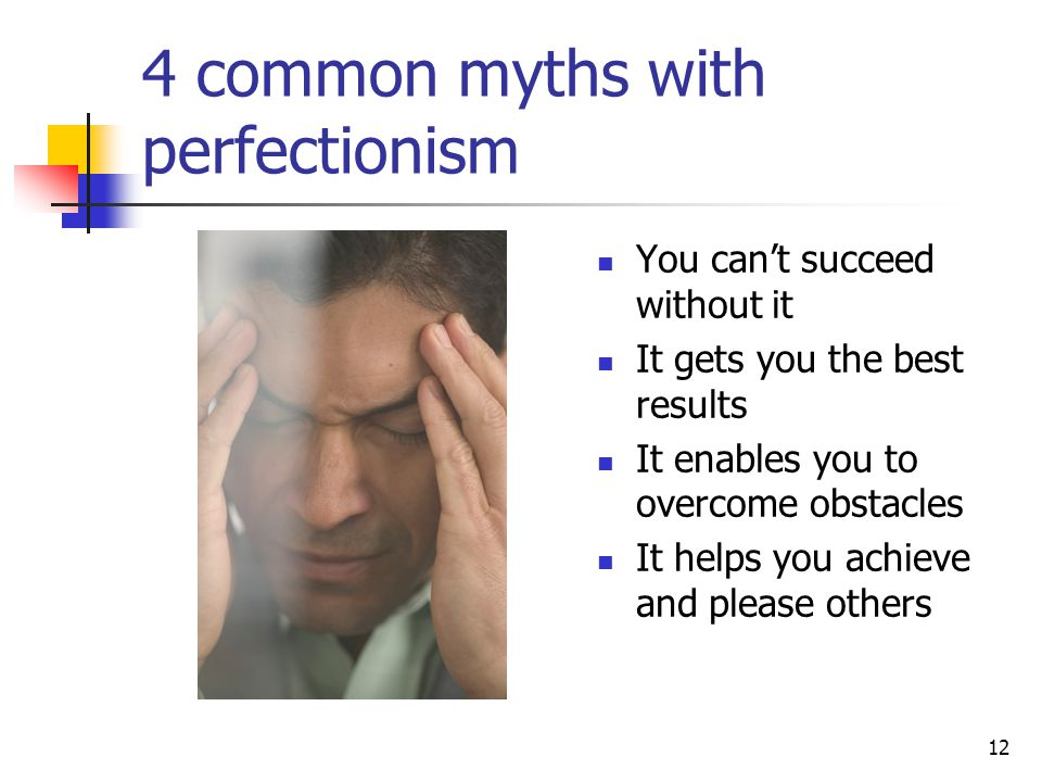 12 4 common myths with perfectionism You can't succeed without it It gets you the best results It enables you to overcome obstacles It helps you achie