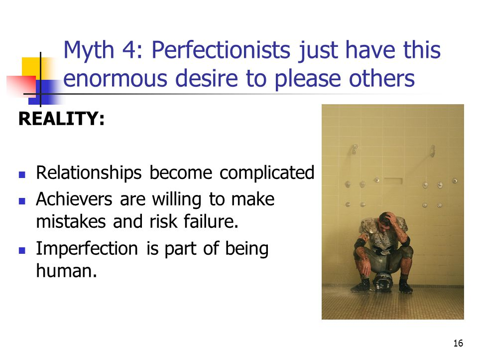 16 Myth 4: Perfectionists just have this enormous desire to please others REALITY: Relationships become complicated Achievers are willing to make mist