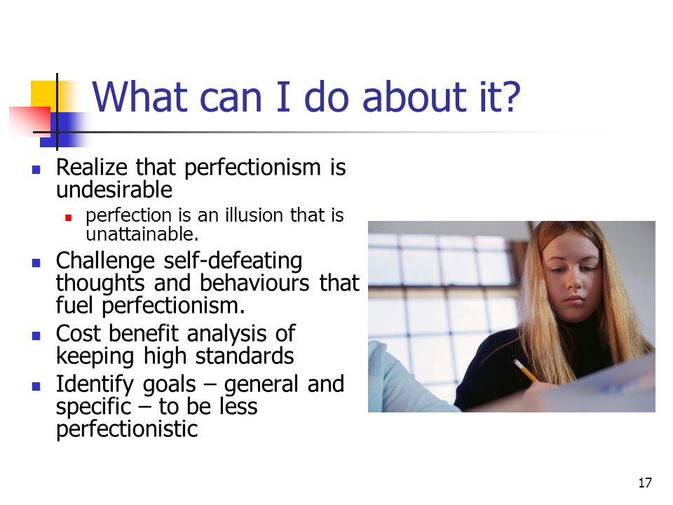 17 What can I do about it? Realize that perfectionism is undesirable perfection is an illusion that is unattainable. Challenge self-defeating thoughts