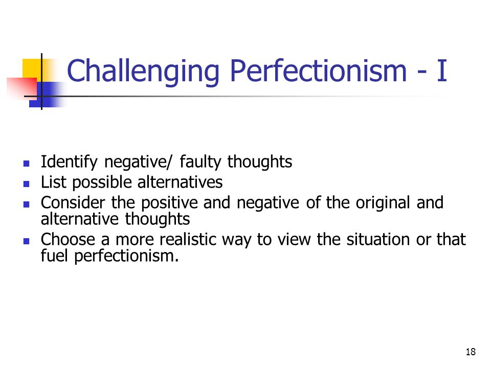 18 Challenging Perfectionism - I Identify negative/ faulty thoughts List possible alternatives Consider the positive and negative of the original and