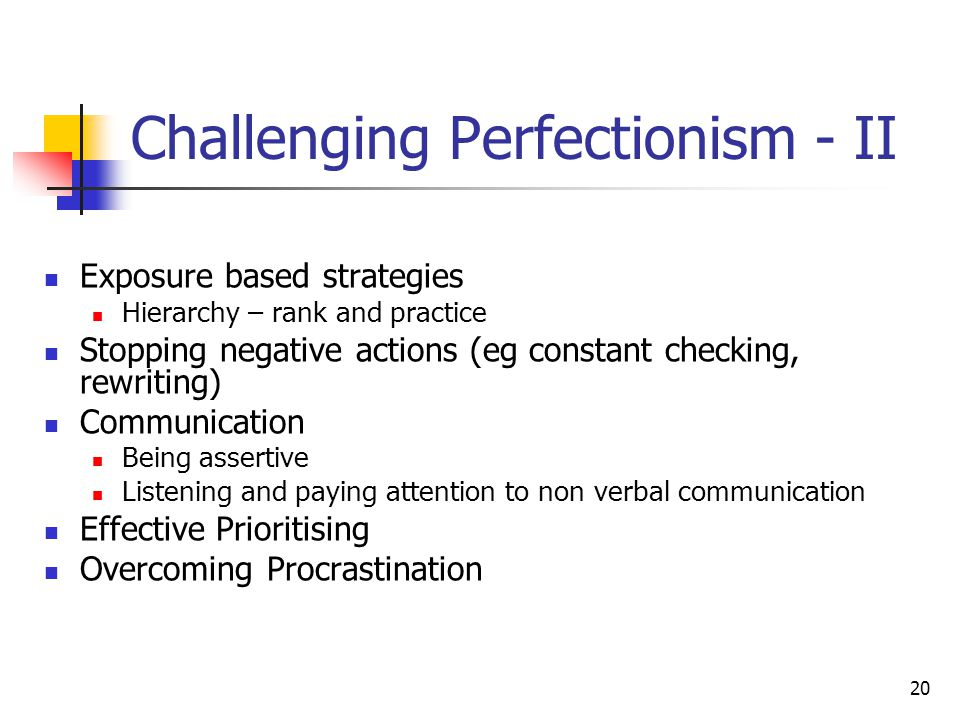 20 Challenging Perfectionism - II Exposure based strategies Hierarchy – rank and practice Stopping negative actions (eg constant checking, rewriting)
