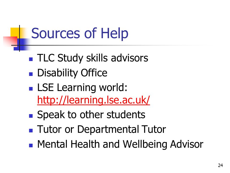 24 Sources of Help TLC Study skills advisors Disability Office LSE Learning world: http://learning.lse.ac.uk/ http://learning.lse.ac.uk/ Speak to othe