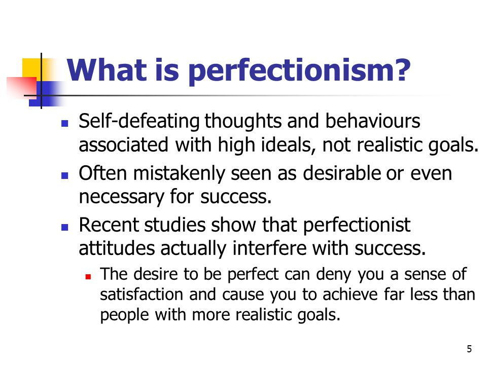5 What is perfectionism? Self-defeating thoughts and behaviours associated with high ideals, not realistic goals. Often mistakenly seen as desirable o