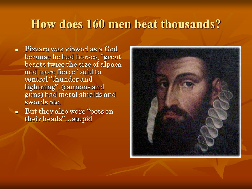 """How does 160 men beat thousands? Pizzaro was viewed as a God because he had horses, """"great beasts twice the size of alpaca and more fierce"""" said to co"""