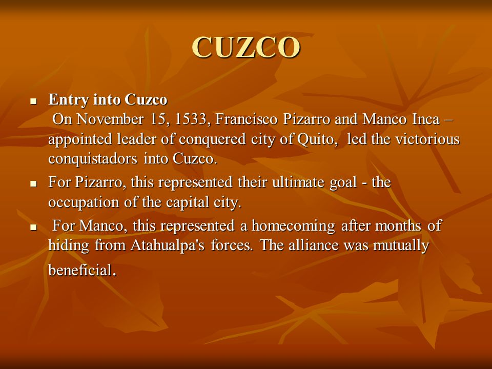 CUZCO Entry into Cuzco On November 15, 1533, Francisco Pizarro and Manco Inca – appointed leader of conquered city of Quito, led the victorious conqui
