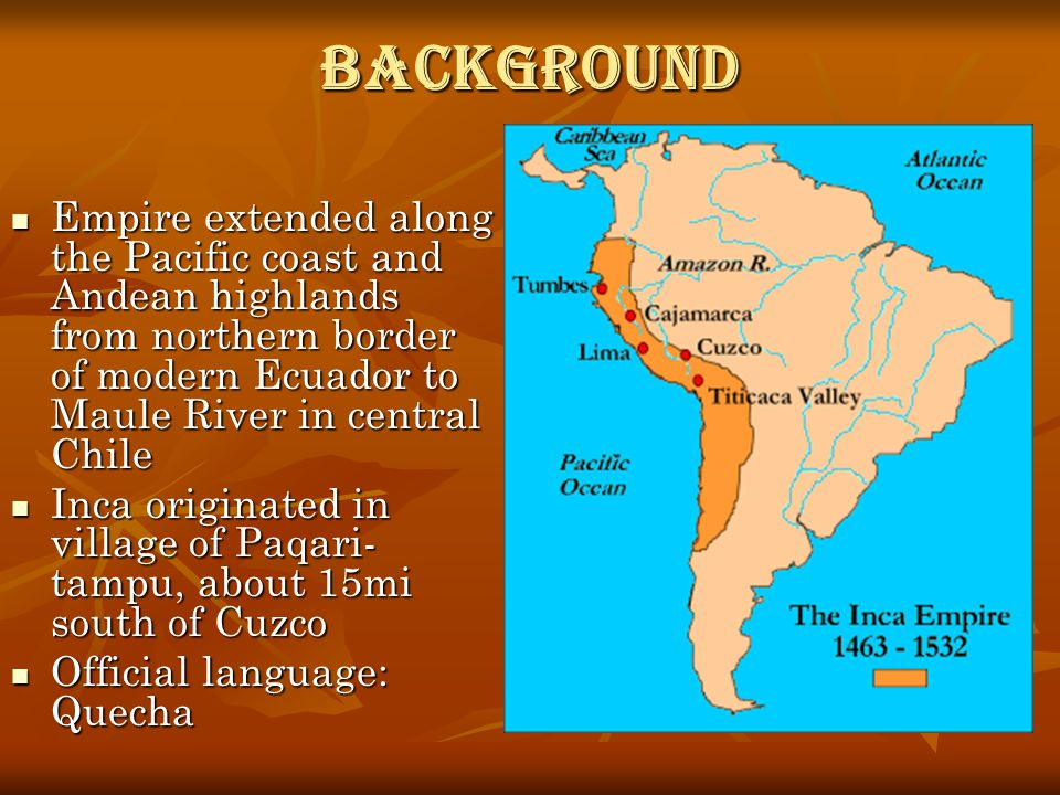 Background Empire extended along the Pacific coast and Andean highlands from northern border of modern Ecuador to Maule River in central Chile Empire