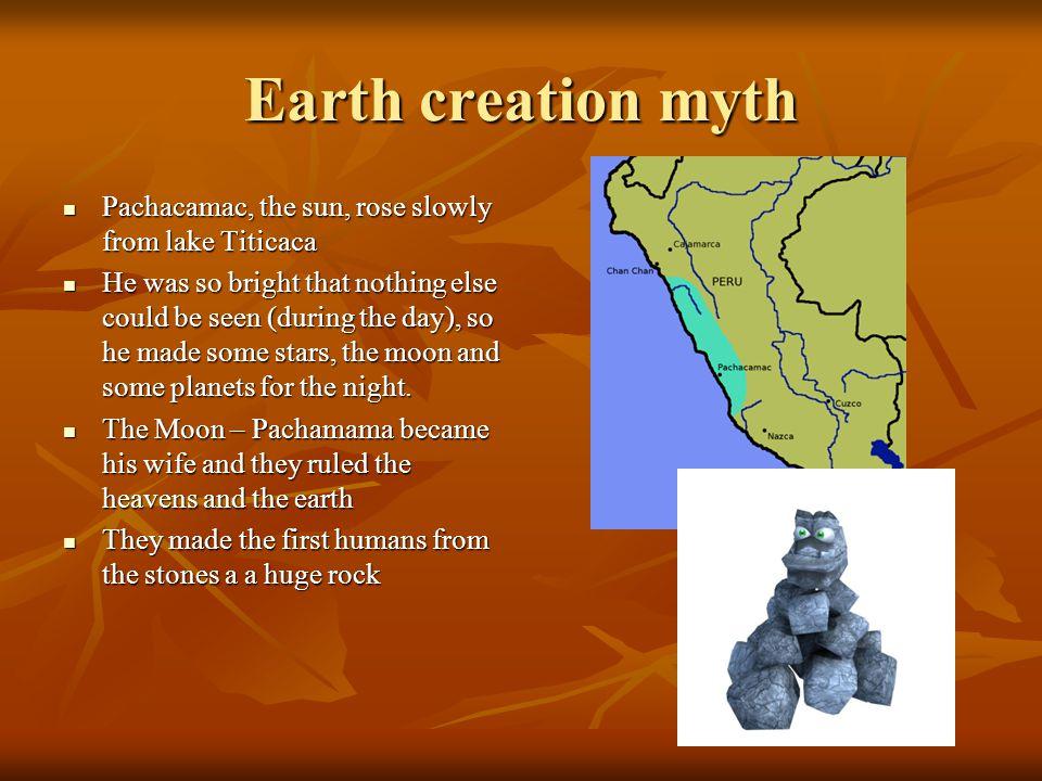 Earth creation myth Pachacamac, the sun, rose slowly from lake Titicaca Pachacamac, the sun, rose slowly from lake Titicaca He was so bright that noth