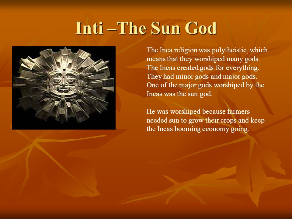 Inti –The Sun God The Inca religion was polytheistic, which means that they worshiped many gods. The Incas created gods for everything. They had minor