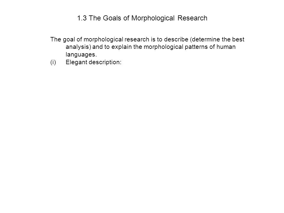 1.3 The Goals of Morphological Research The goal of morphological research is to describe (determine the best analysis) and to explain the morphological patterns of human languages.