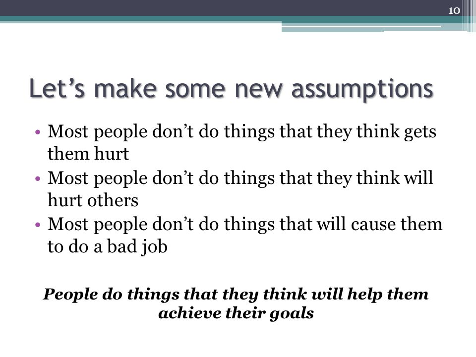 Let's make some new assumptions Most people don't do things that they think gets them hurt Most people don't do things that they think will hurt other