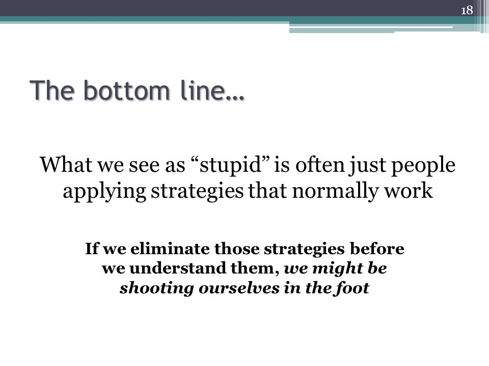"""The bottom line… What we see as """"stupid"""" is often just people applying strategies that normally work 18 If we eliminate those strategies before we und"""