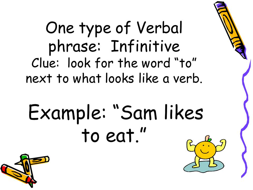 One type of Verbal phrase: Infinitive Clue: look for the word to next to what looks like a verb.
