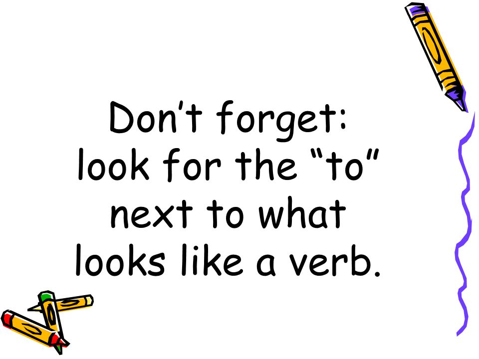 Don't forget: look for the to next to what looks like a verb.