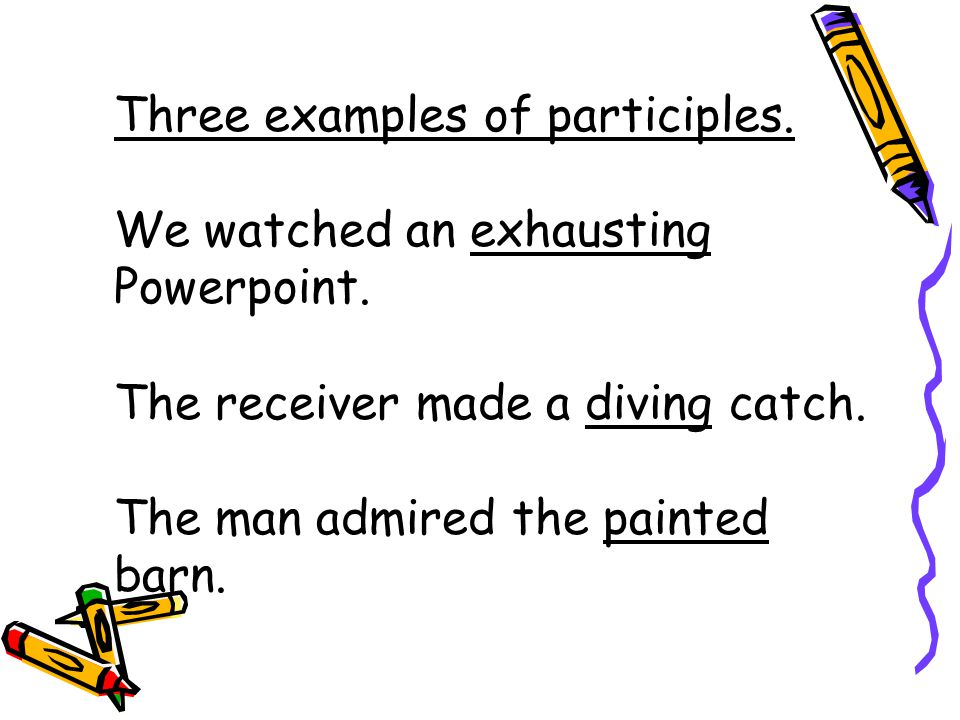 Three examples of participles. We watched an exhausting Powerpoint.