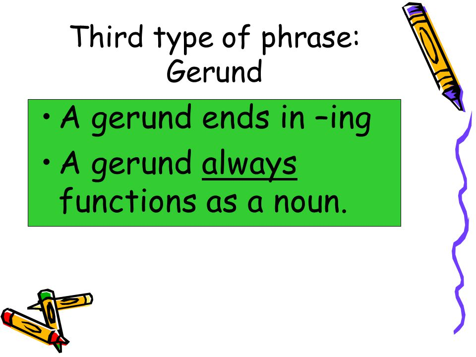 Third type of phrase: Gerund A gerund ends in –ing A gerund always functions as a noun.