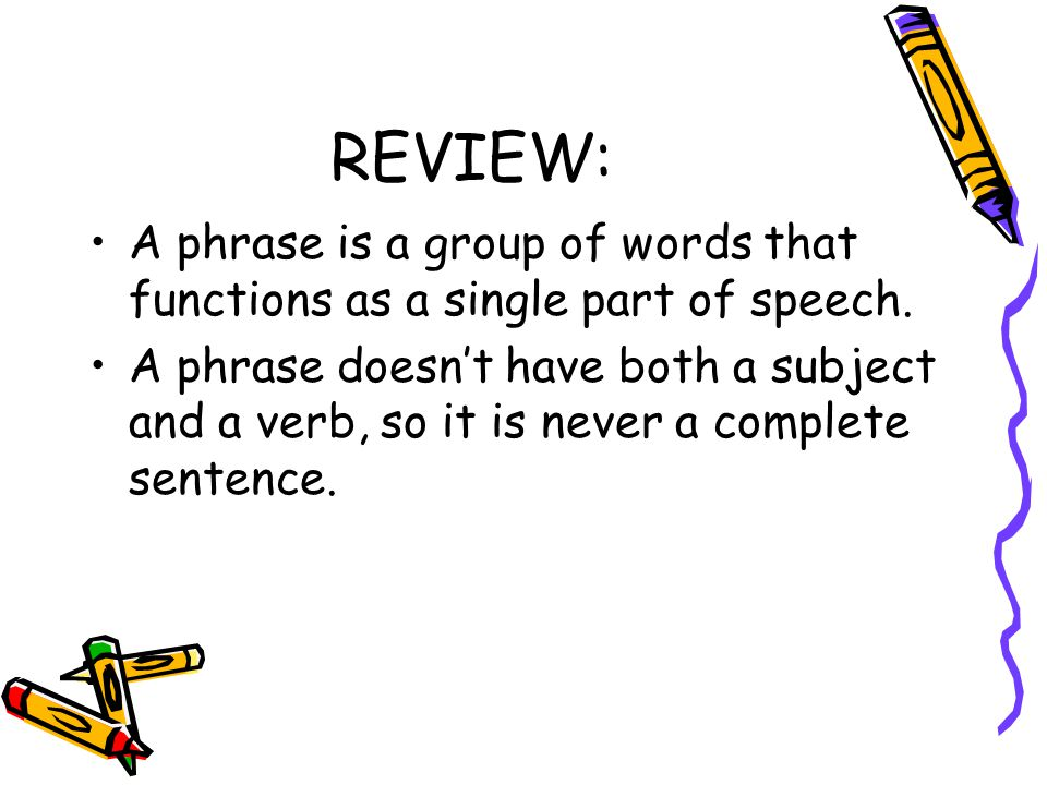 REVIEW: A phrase is a group of words that functions as a single part of speech.
