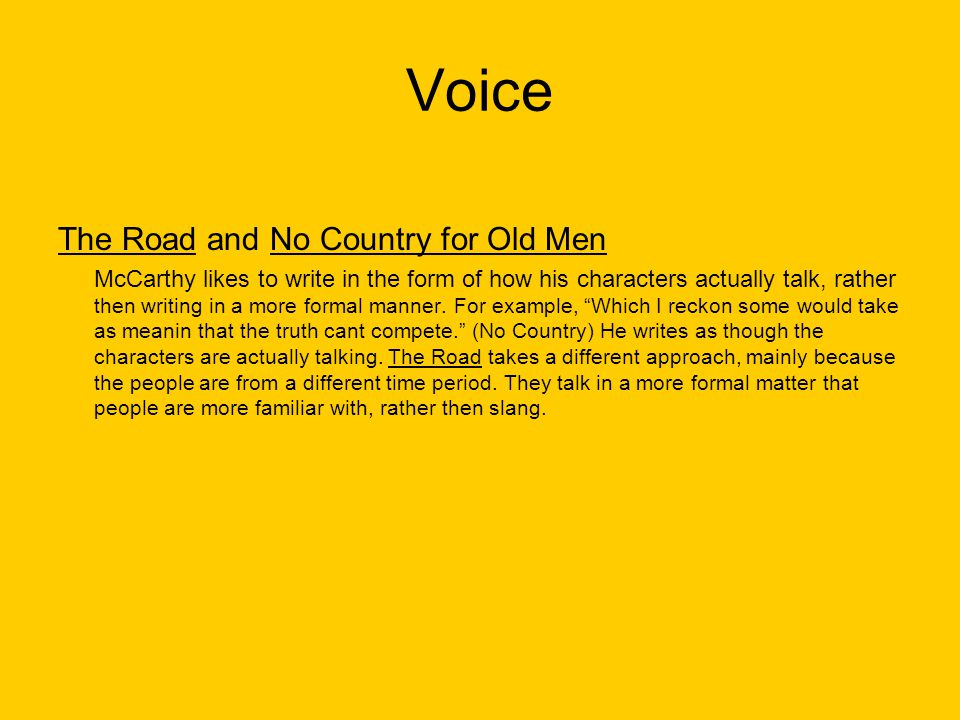 Voice The Road and No Country for Old Men McCarthy likes to write in the form of how his characters actually talk, rather then writing in a more forma