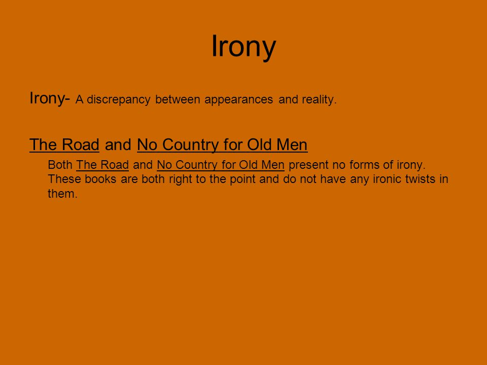 Irony Irony- A discrepancy between appearances and reality. The Road and No Country for Old Men Both The Road and No Country for Old Men present no fo
