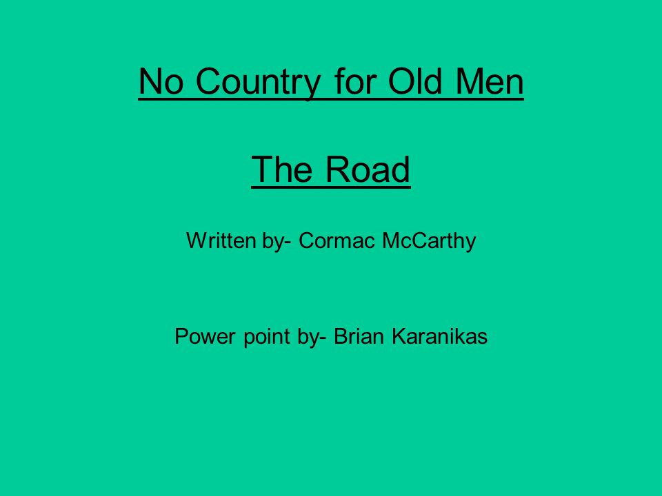 No Country for Old Men The Road Written by- Cormac McCarthy Power point by- Brian Karanikas