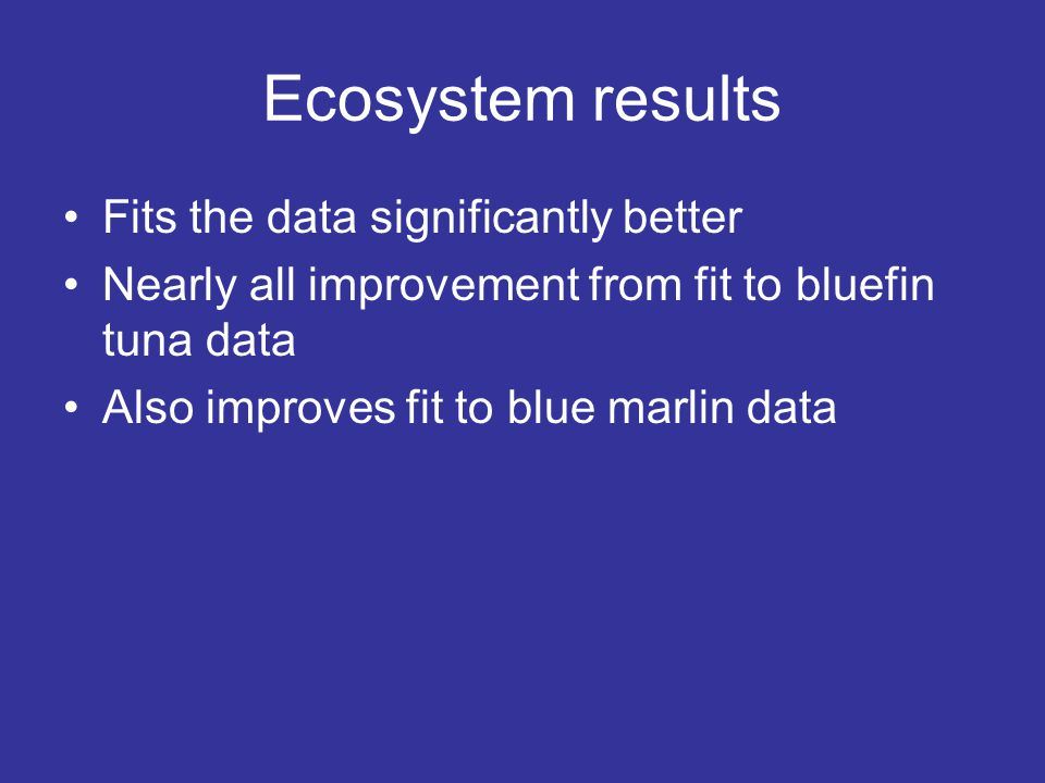 Ecosystem results Fits the data significantly better Nearly all improvement from fit to bluefin tuna data Also improves fit to blue marlin data