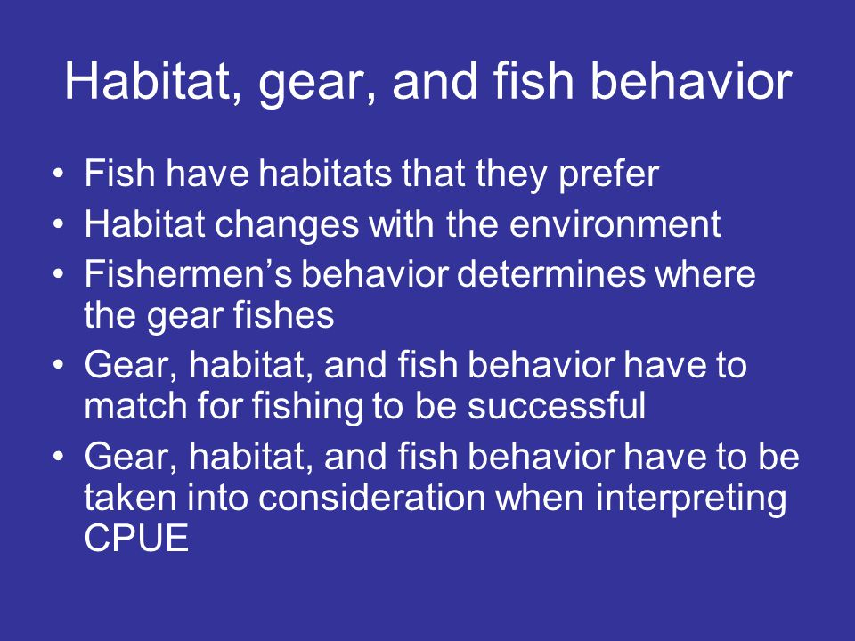 Habitat, gear, and fish behavior Fish have habitats that they prefer Habitat changes with the environment Fishermen's behavior determines where the gear fishes Gear, habitat, and fish behavior have to match for fishing to be successful Gear, habitat, and fish behavior have to be taken into consideration when interpreting CPUE