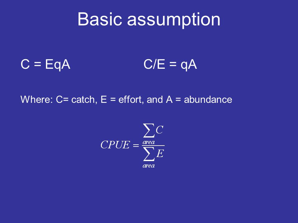 Basic assumption C = EqA C/E = qA Where: C= catch, E = effort, and A = abundance