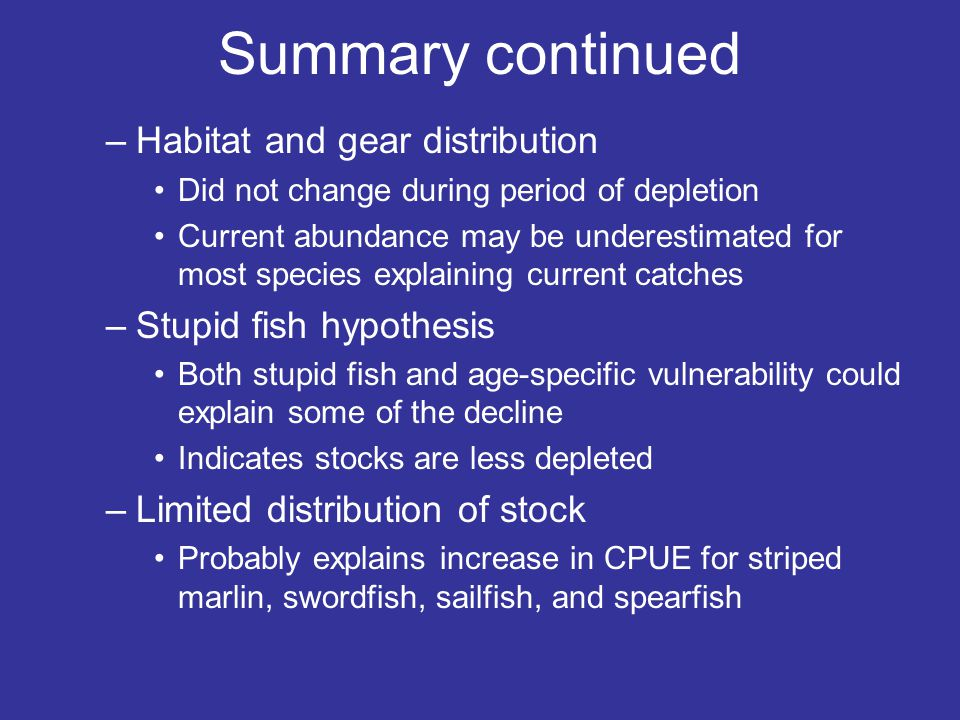 Summary continued –Habitat and gear distribution Did not change during period of depletion Current abundance may be underestimated for most species explaining current catches –Stupid fish hypothesis Both stupid fish and age-specific vulnerability could explain some of the decline Indicates stocks are less depleted –Limited distribution of stock Probably explains increase in CPUE for striped marlin, swordfish, sailfish, and spearfish