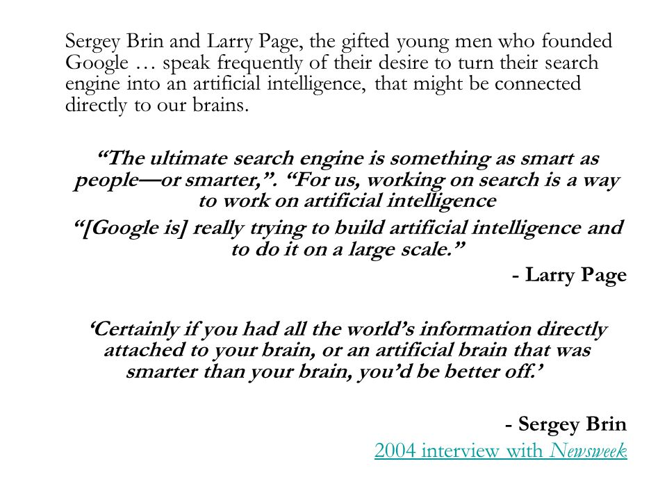 Sergey Brin and Larry Page, the gifted young men who founded Google … speak frequently of their desire to turn their search engine into an artificial intelligence, that might be connected directly to our brains.