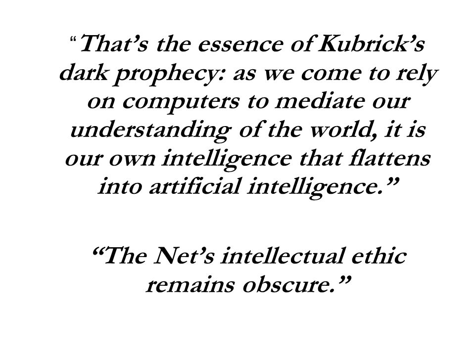 That's the essence of Kubrick's dark prophecy: as we come to rely on computers to mediate our understanding of the world, it is our own intelligence that flattens into artificial intelligence. The Net's intellectual ethic remains obscure.