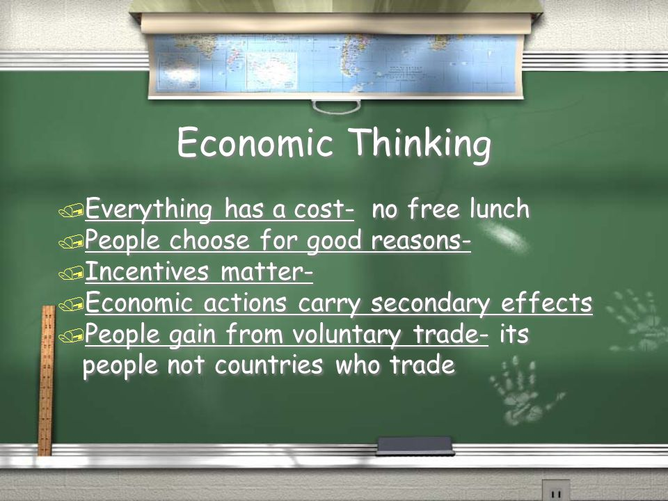 Economic Thinking / Everything has a cost- no free lunch / People choose for good reasons- / Incentives matter- / Economic actions carry secondary effects / People gain from voluntary trade- its people not countries who trade / Everything has a cost- no free lunch / People choose for good reasons- / Incentives matter- / Economic actions carry secondary effects / People gain from voluntary trade- its people not countries who trade