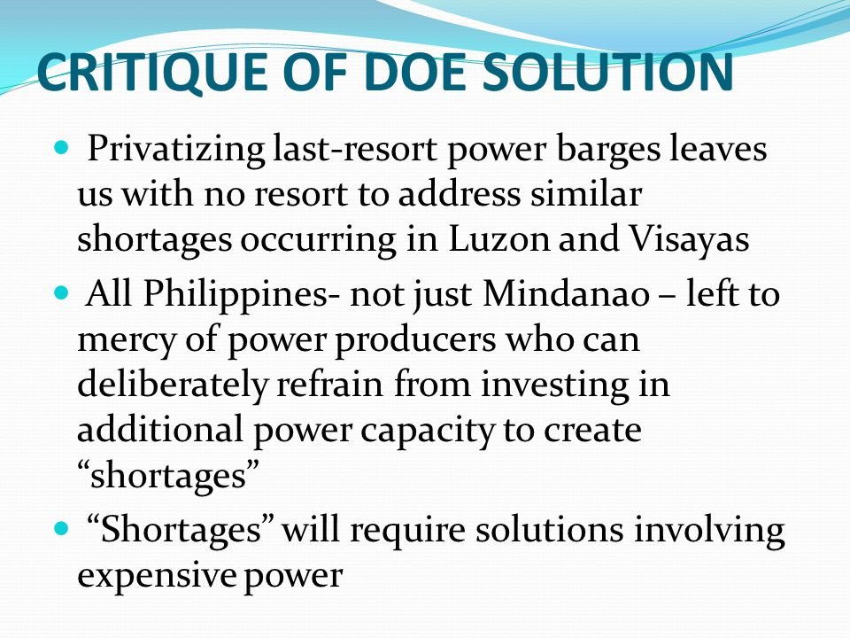CRITIQUE OF DOE SOLUTION Privatizing last-resort power barges leaves us with no resort to address similar shortages occurring in Luzon and Visayas All Philippines- not just Mindanao – left to mercy of power producers who can deliberately refrain from investing in additional power capacity to create shortages Shortages will require solutions involving expensive power
