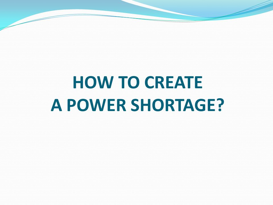 HOW TO CREATE A POWER SHORTAGE