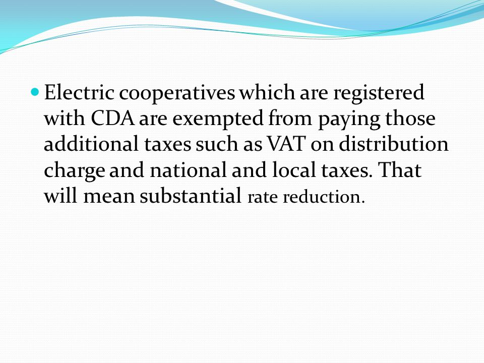 Electric cooperatives which are registered with CDA are exempted from paying those additional taxes such as VAT on distribution charge and national and local taxes.