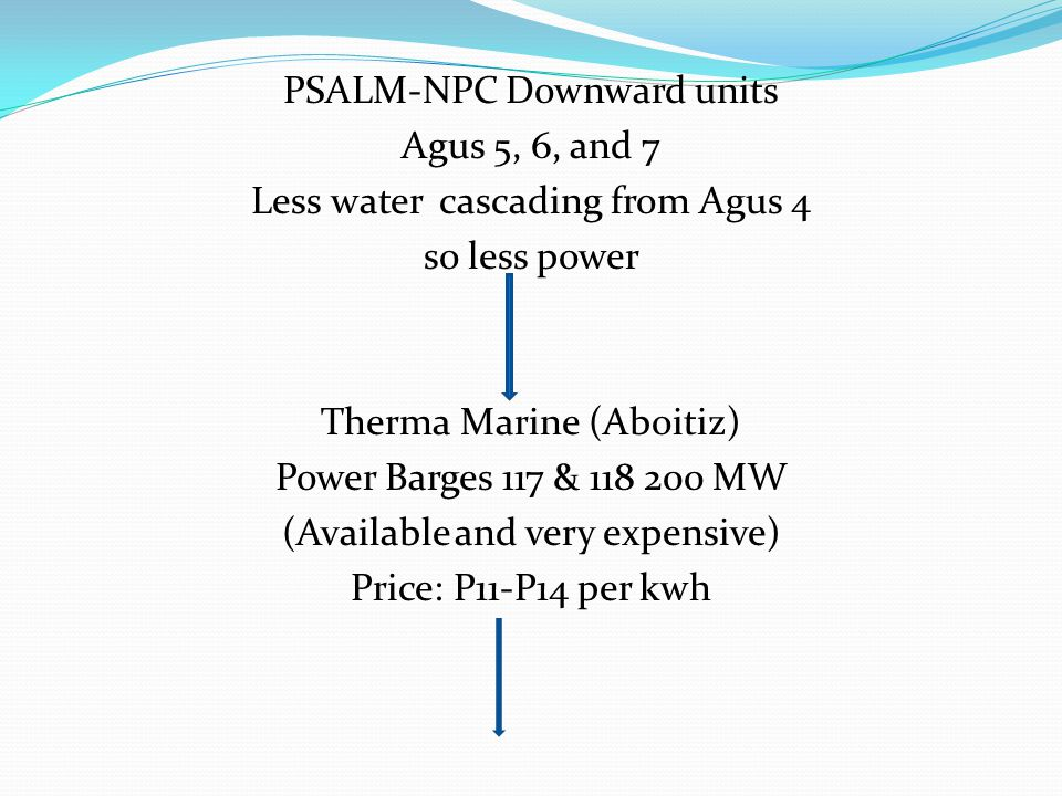 PSALM-NPC Downward units Agus 5, 6, and 7 Less water cascading from Agus 4 so less power Therma Marine (Aboitiz) Power Barges 117 & 118 200 MW (Available and very expensive) Price: P11-P14 per kwh
