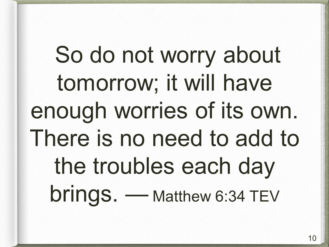 10 So do not worry about tomorrow; it will have enough worries of its own.