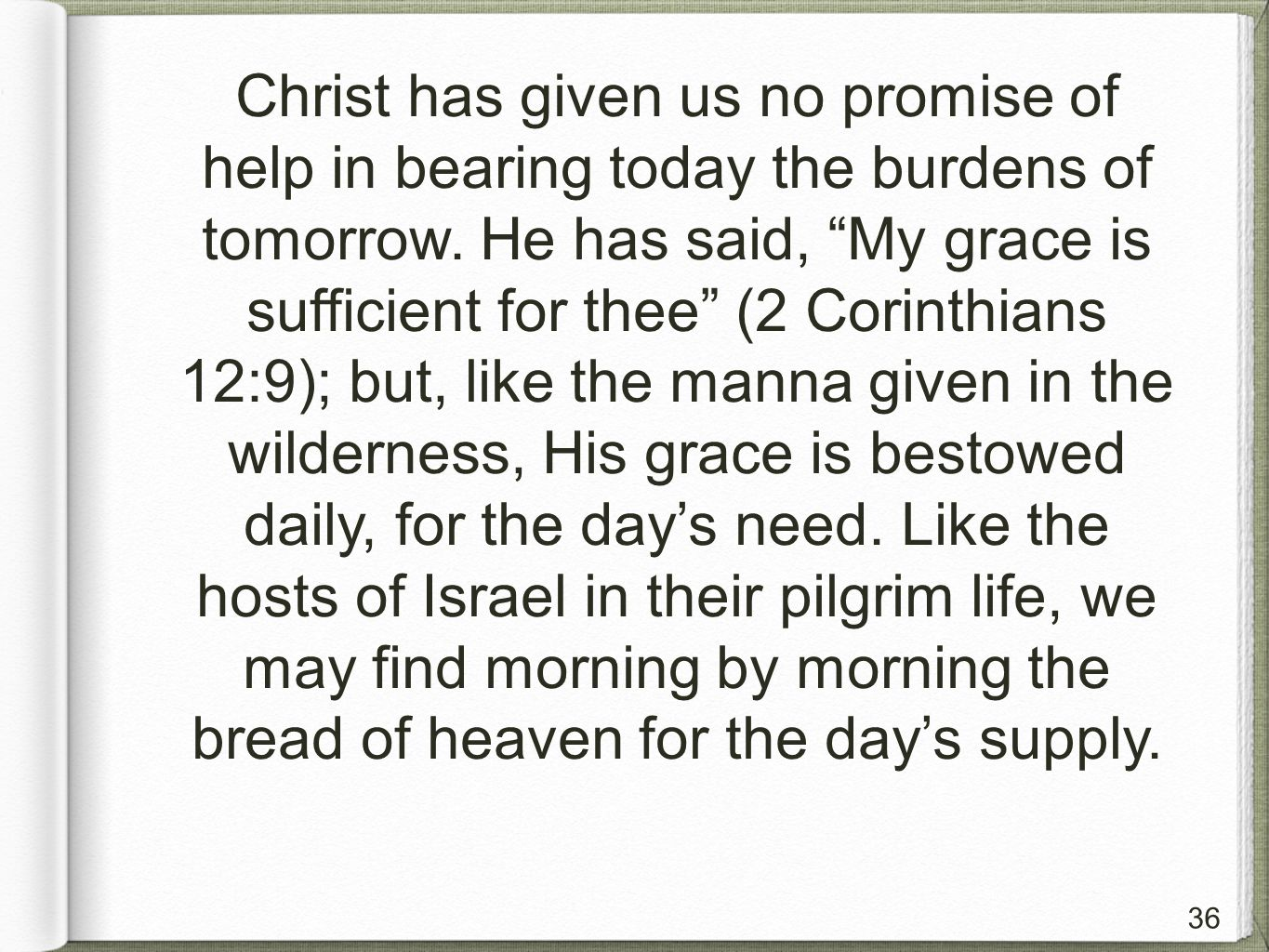 36 Christ has given us no promise of help in bearing today the burdens of tomorrow.