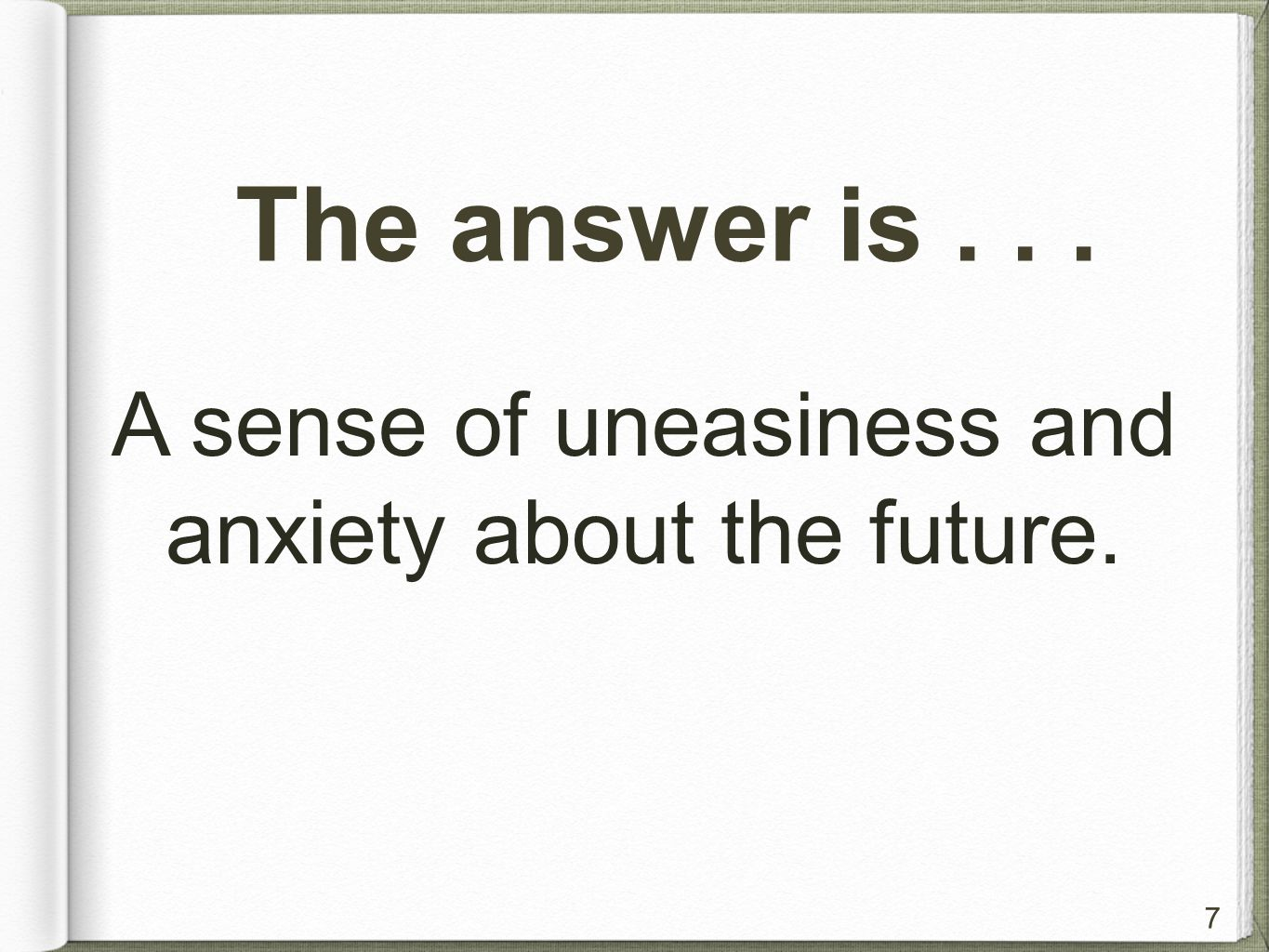 7 The answer is... A sense of uneasiness and anxiety about the future.
